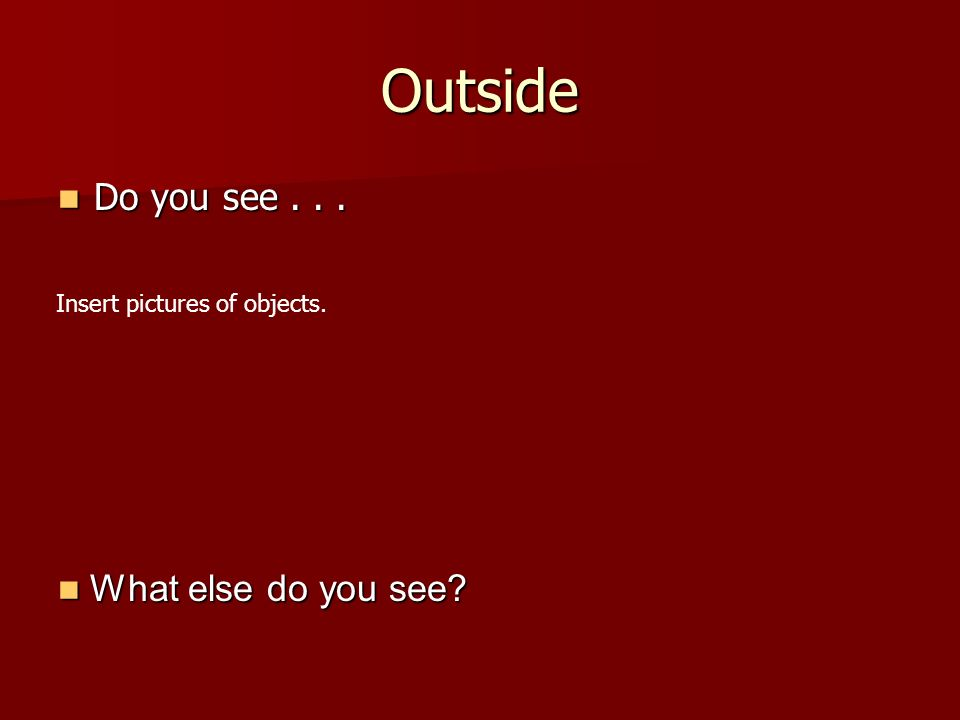 Outside Do you see... Do you see... What else do you see.