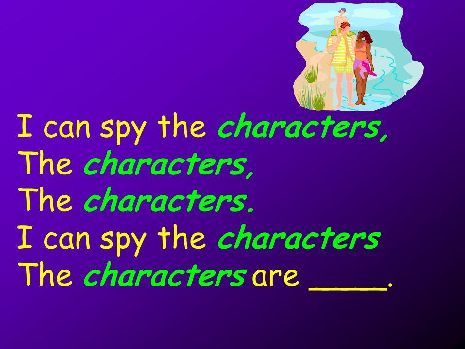 I can spy the characters, The characters, The characters. I can spy the characters The characters are ____.