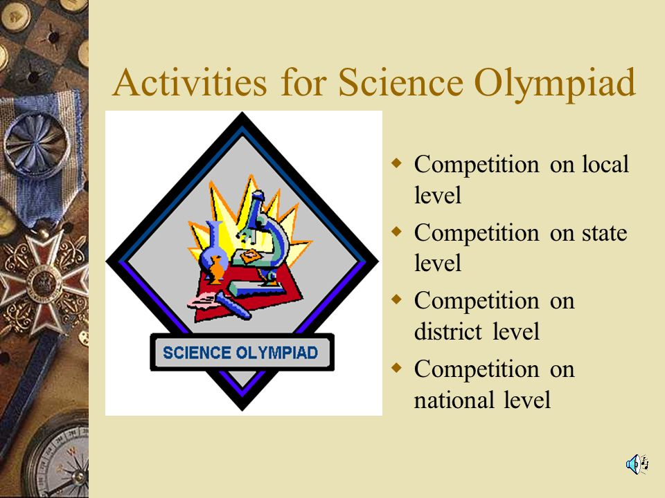 Activities for Science Olympiad Competition on local level Competition on state level Competition on district level Competition on national level