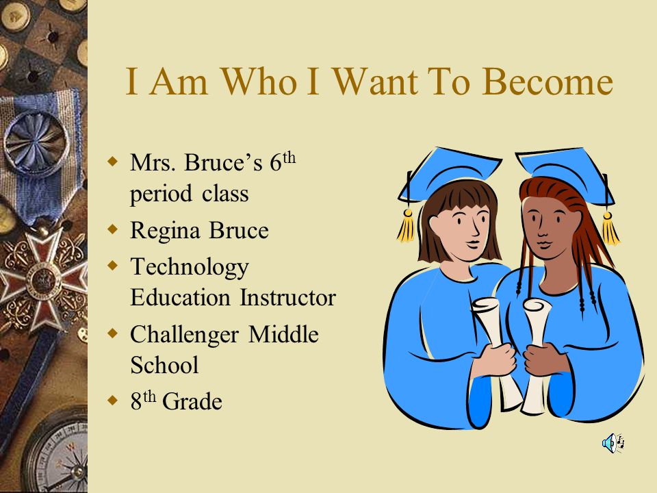 I Am Who I Want To Become Mrs. Bruces 6 th period class Regina Bruce Technology Education Instructor Challenger Middle School 8 th Grade