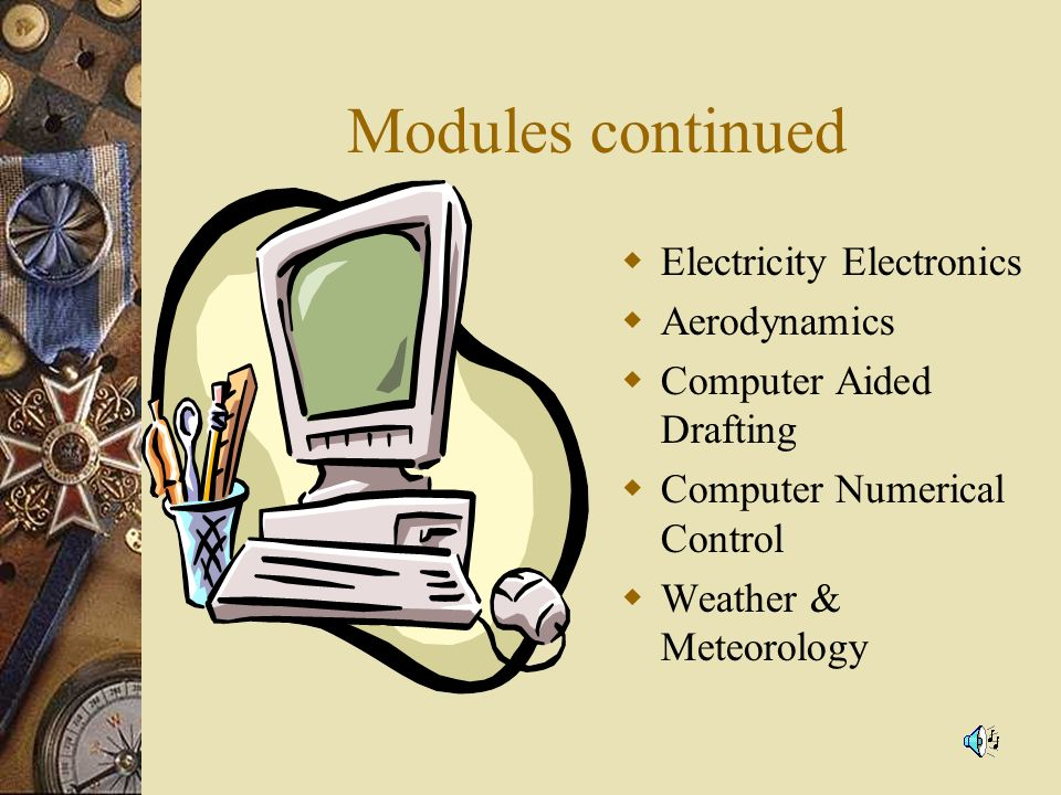 Modules continued Electricity Electronics Aerodynamics Computer Aided Drafting Computer Numerical Control Weather & Meteorology
