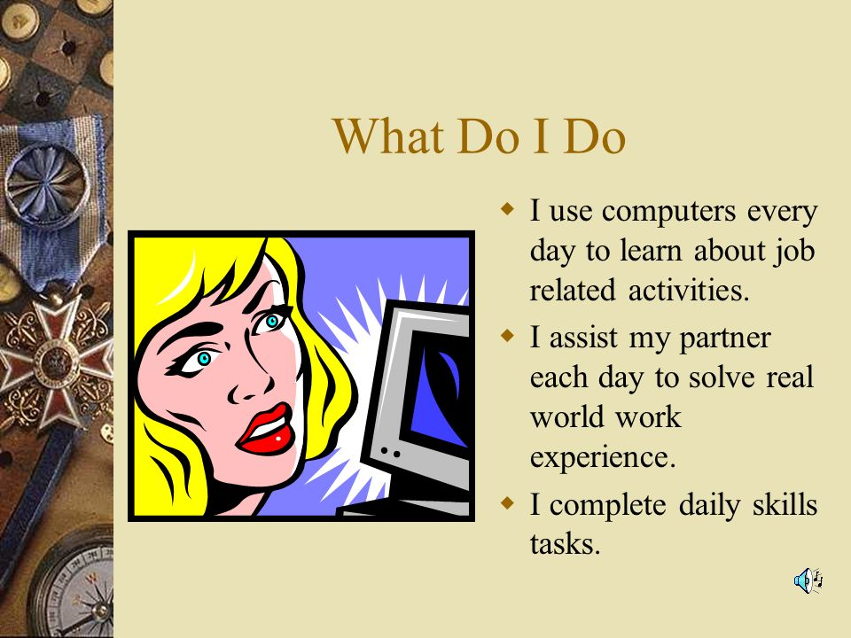 What Do I Do I use computers every day to learn about job related activities.