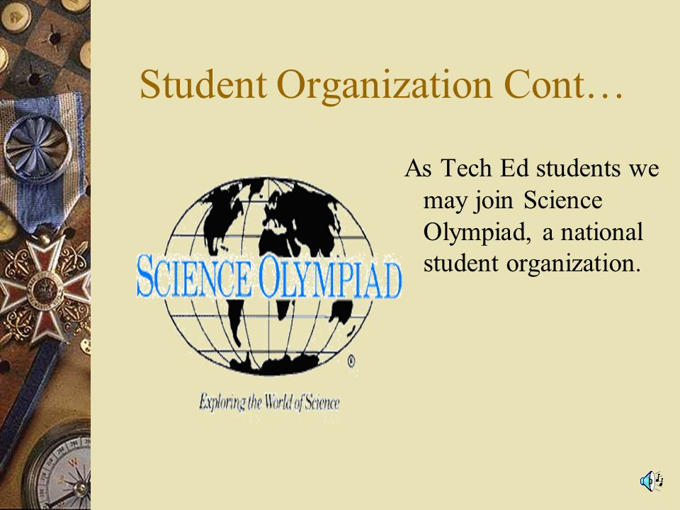 Student Organization Cont… As Tech Ed students we may join Science Olympiad, a national student organization.