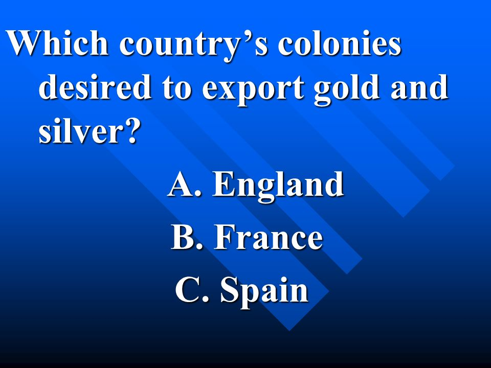 Which countrys colonies desired to export gold and silver? A. England A. England B. France B. France C. Spain C. Spain