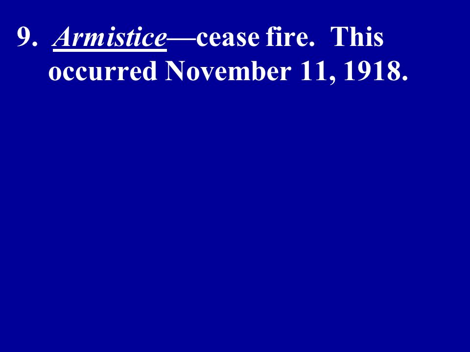 9. Armisticecease fire. This occurred November 11, 1918.