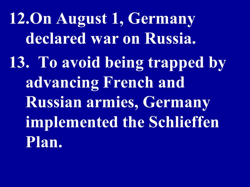 12.On August 1, Germany declared war on Russia. 13. To avoid being trapped by advancing French and Russian armies, Germany implemented the Schlieffen