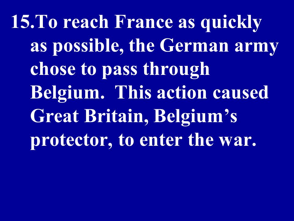 15.To reach France as quickly as possible, the German army chose to pass through Belgium. This action caused Great Britain, Belgiums protector, to ent