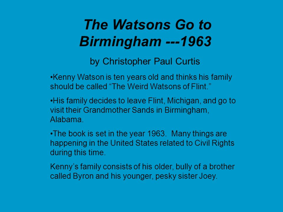 The Watsons Go to Birmingham ---1963 by Christopher Paul Curtis Kenny Watson is ten years old and thinks his family should be called The Weird Watsons of Flint.