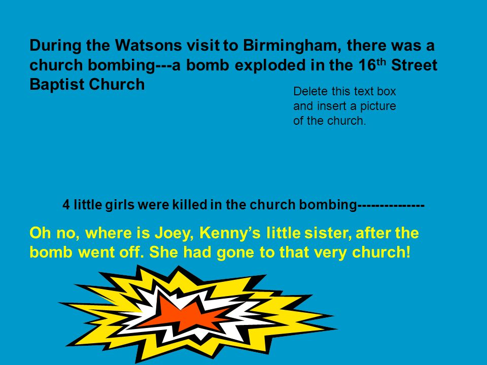 During the Watsons visit to Birmingham, there was a church bombing---a bomb exploded in the 16 th Street Baptist Church 4 little girls were killed in the church bombing--------------- Oh no, where is Joey, Kennys little sister, after the bomb went off.