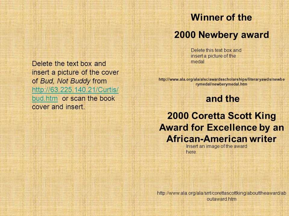 Winner of the 2000 Newbery award http://www.ala.org/ala/alsc/awardsscholarships/literaryawds/newbe rymedal/newberymedal.htm and the 2000 Coretta Scott King Award for Excellence by an African-American writer http://www.ala.org/ala/srrt/corettascottking/abouttheaward/ab outaward.htm Delete the text box and insert a picture of the cover of Bud, Not Buddy from http://63.225.140.21/Curtis/ bud.htm or scan the book cover and insert.