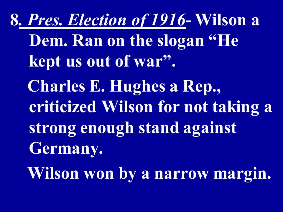 8. Pres. Election of 1916- Wilson a Dem. Ran on the slogan He kept us out of war.
