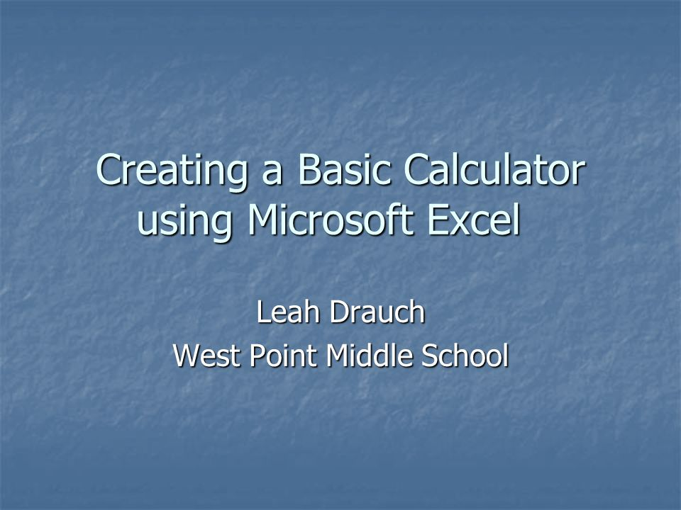 Creating a Basic Calculator using Microsoft Excel Leah Drauch West Point Middle School