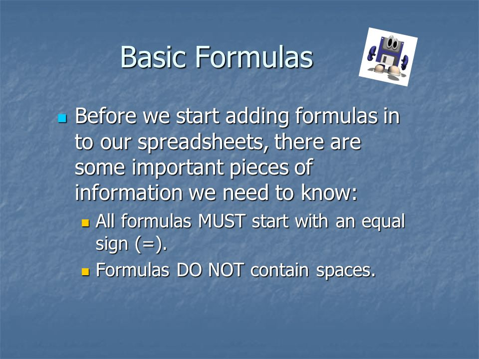 Basic Formulas Before we start adding formulas in to our spreadsheets, there are some important pieces of information we need to know: Before we start adding formulas in to our spreadsheets, there are some important pieces of information we need to know: All formulas MUST start with an equal sign (=).