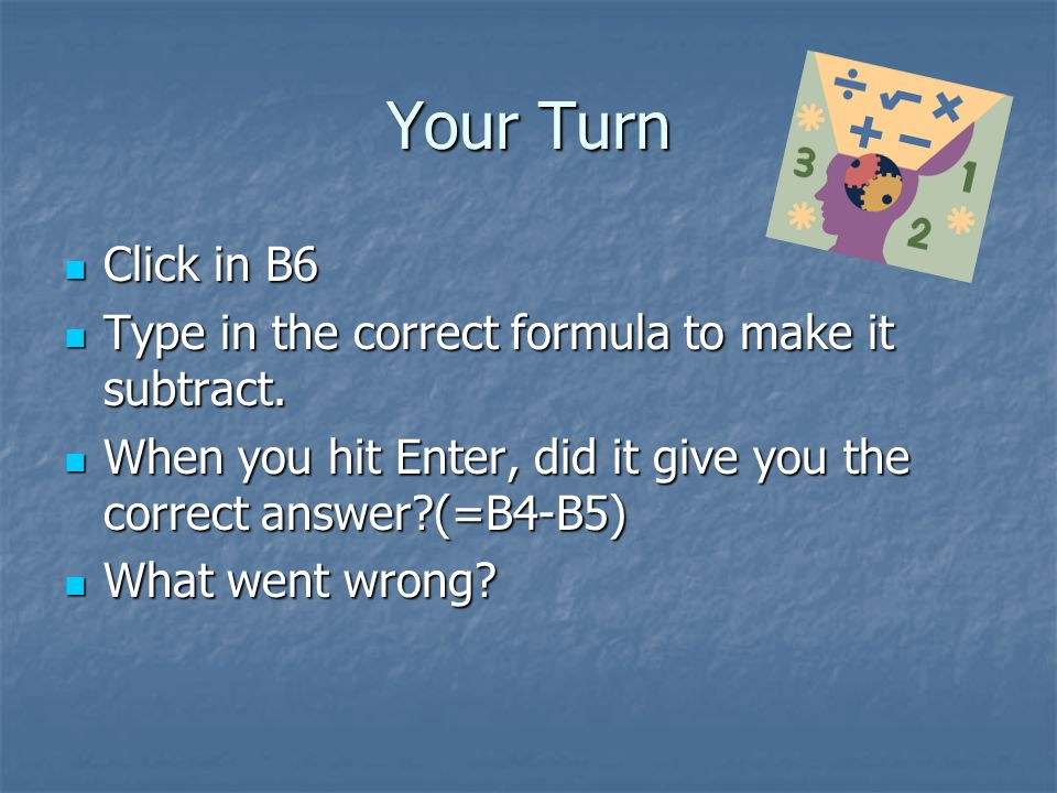 Your Turn Click in B6 Click in B6 Type in the correct formula to make it subtract.