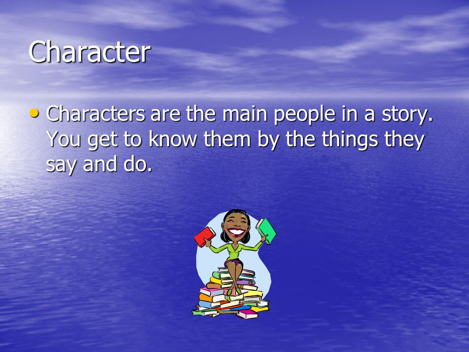 Character Characters are the main people in a story.