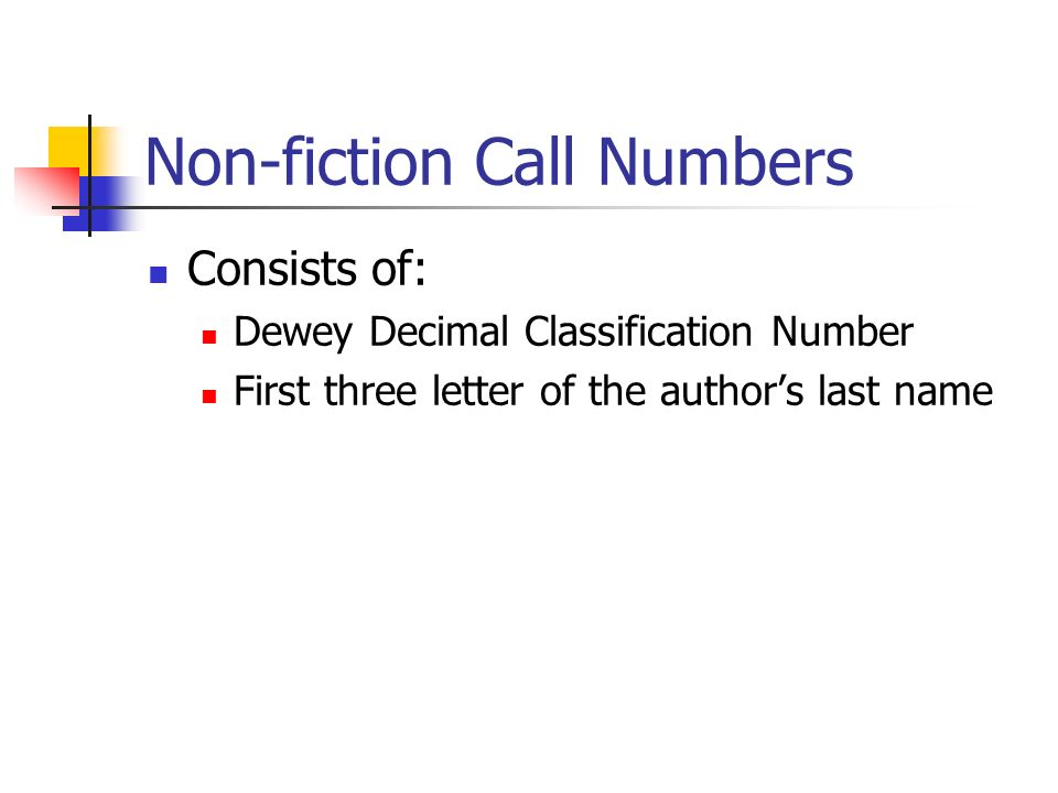 Non-fiction Call Numbers Consists of: Dewey Decimal Classification Number First three letter of the authors last name
