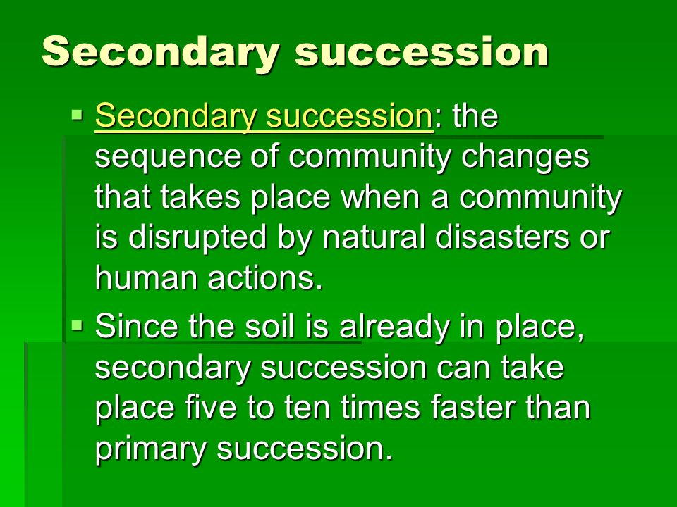Secondary succession Secondary succession: the sequence of community changes that takes place when a community is disrupted by natural disasters or hu