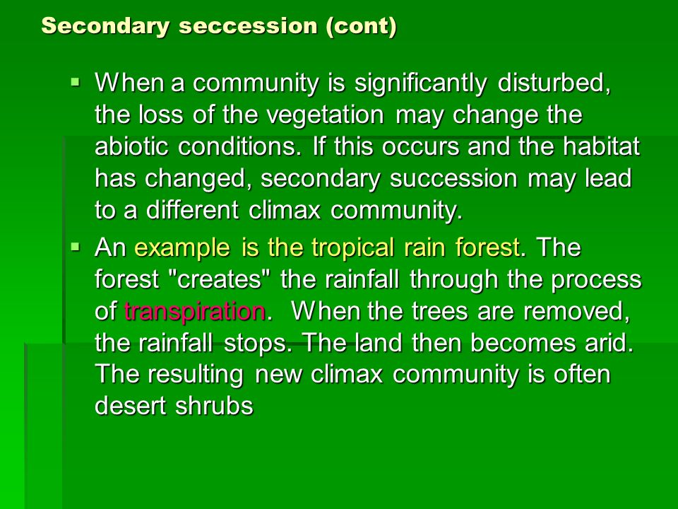 Secondary seccession (cont) When a community is significantly disturbed, the loss of the vegetation may change the abiotic conditions. If this occurs