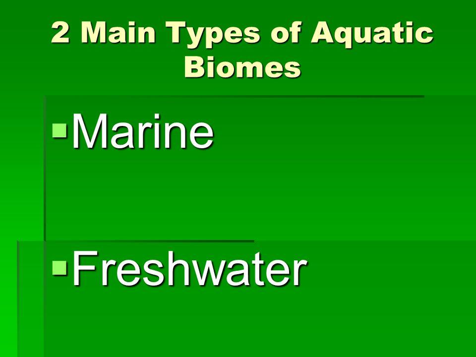 2 Main Types of Aquatic Biomes Marine Marine Freshwater Freshwater