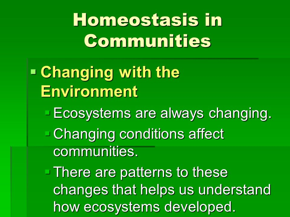Homeostasis in Communities Changing with the Environment Changing with the Environment Ecosystems are always changing. Ecosystems are always changing.