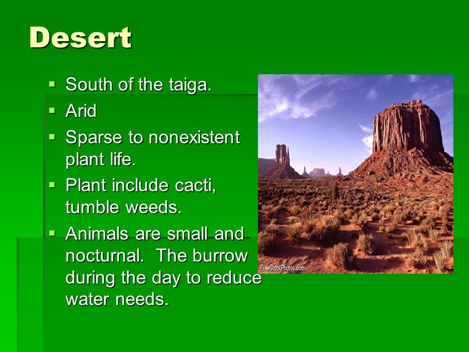 Desert South of the taiga. South of the taiga. Arid Arid Sparse to nonexistent plant life. Sparse to nonexistent plant life. Plant include cacti, tumb