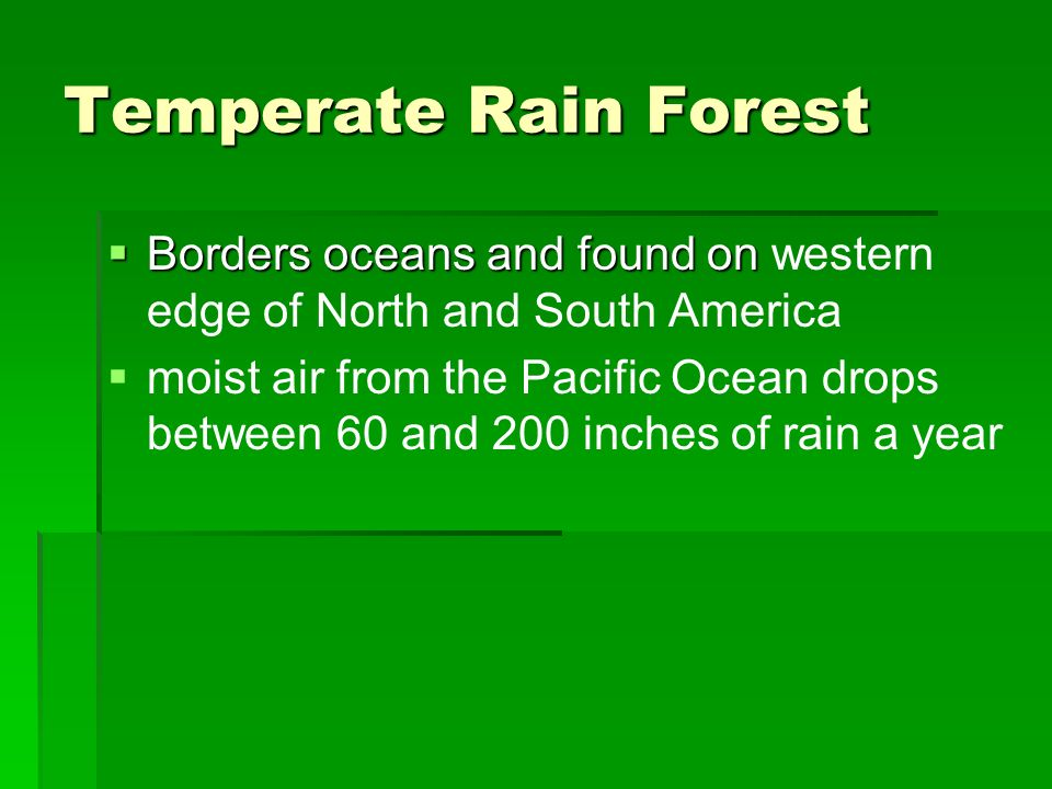 Temperate Rain Forest Borders oceans and found on Borders oceans and found on western edge of North and South America moist air from the Pacific Ocean