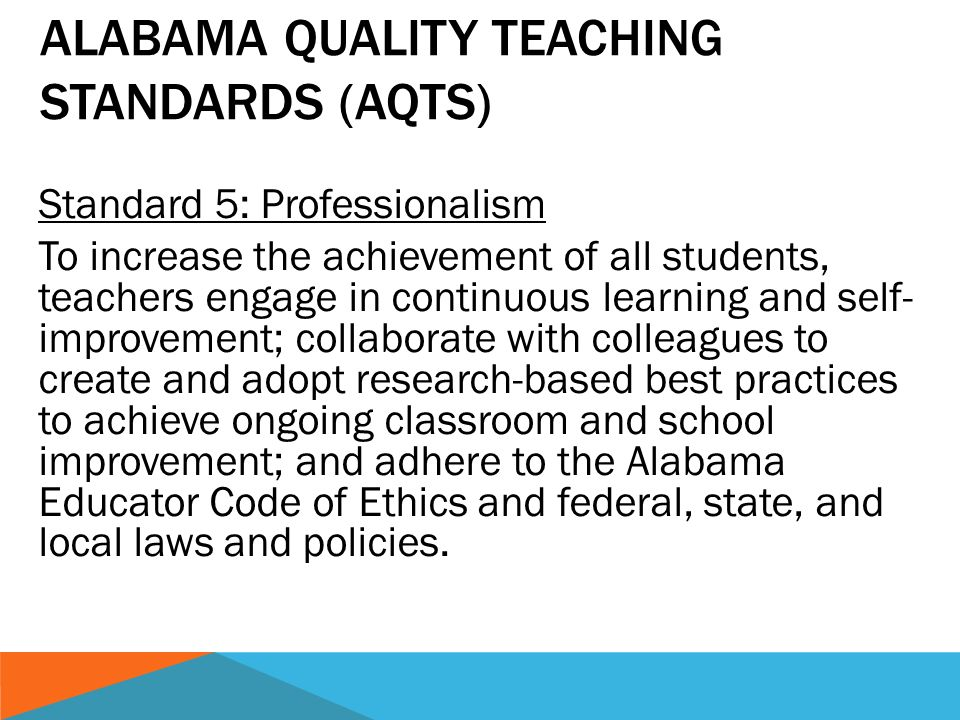 Standard 5: Professionalism To increase the achievement of all students, teachers engage in continuous learning and self- improvement; collaborate with colleagues to create and adopt research-based best practices to achieve ongoing classroom and school improvement; and adhere to the Alabama Educator Code of Ethics and federal, state, and local laws and policies.