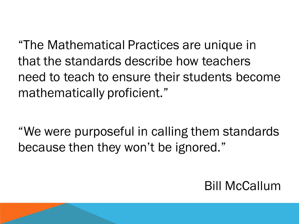 The Mathematical Practices are unique in that the standards describe how teachers need to teach to ensure their students become mathematically proficient.