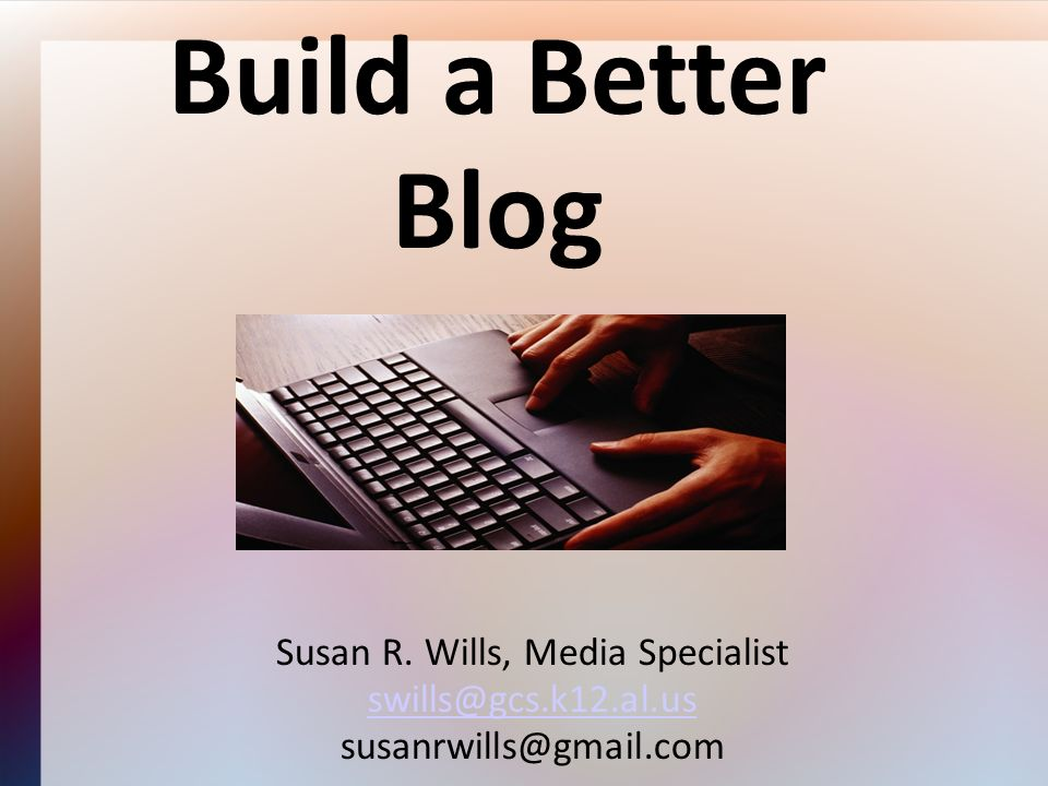 Build a Better Blog Susan R. Wills, Media Specialist swills@gcs.k12.al.us susanrwills@gmail.com