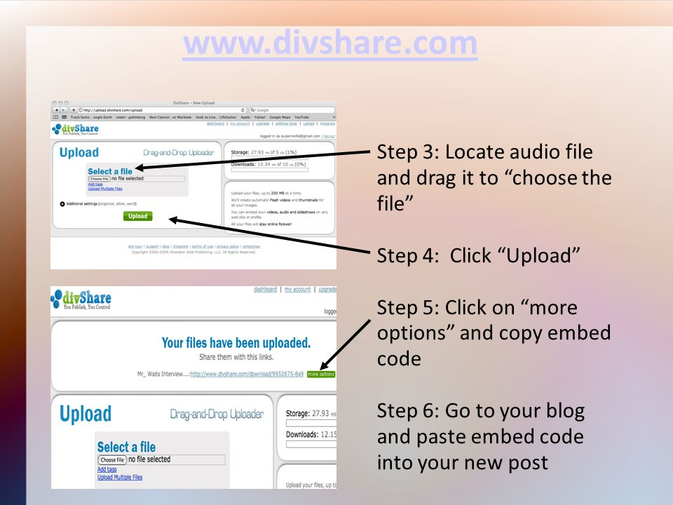 www.divshare.com Step 3: Locate audio file and drag it to choose the file Step 4: Click Upload Step 5: Click on more options and copy embed code Step 6: Go to your blog and paste embed code into your new post