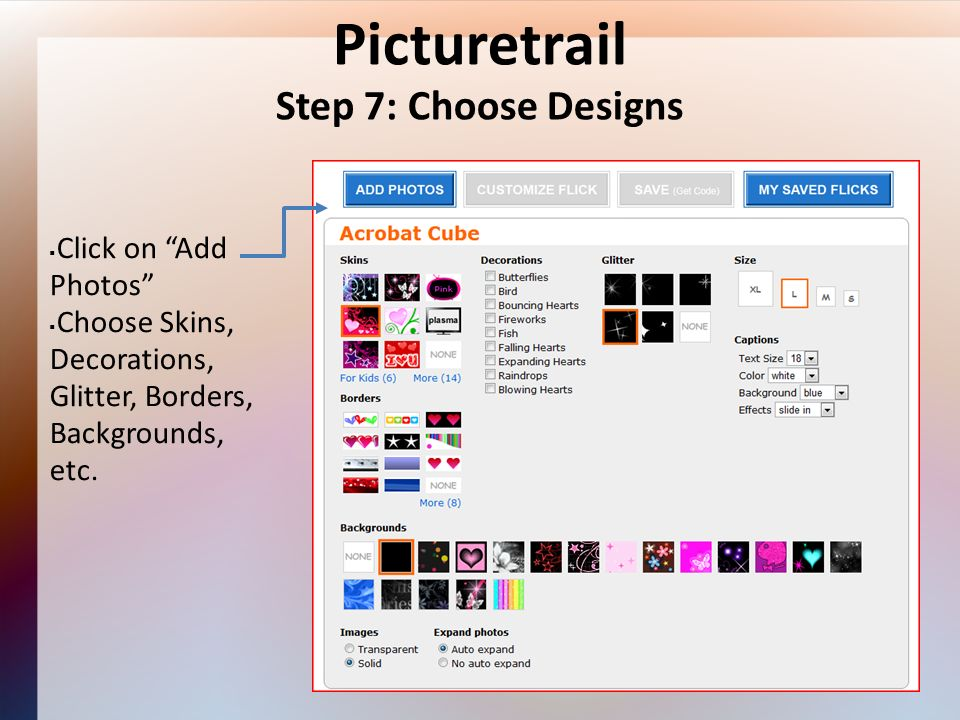 Picturetrail Step 7: Choose Designs Click on Add Photos Choose Skins, Decorations, Glitter, Borders, Backgrounds, etc.
