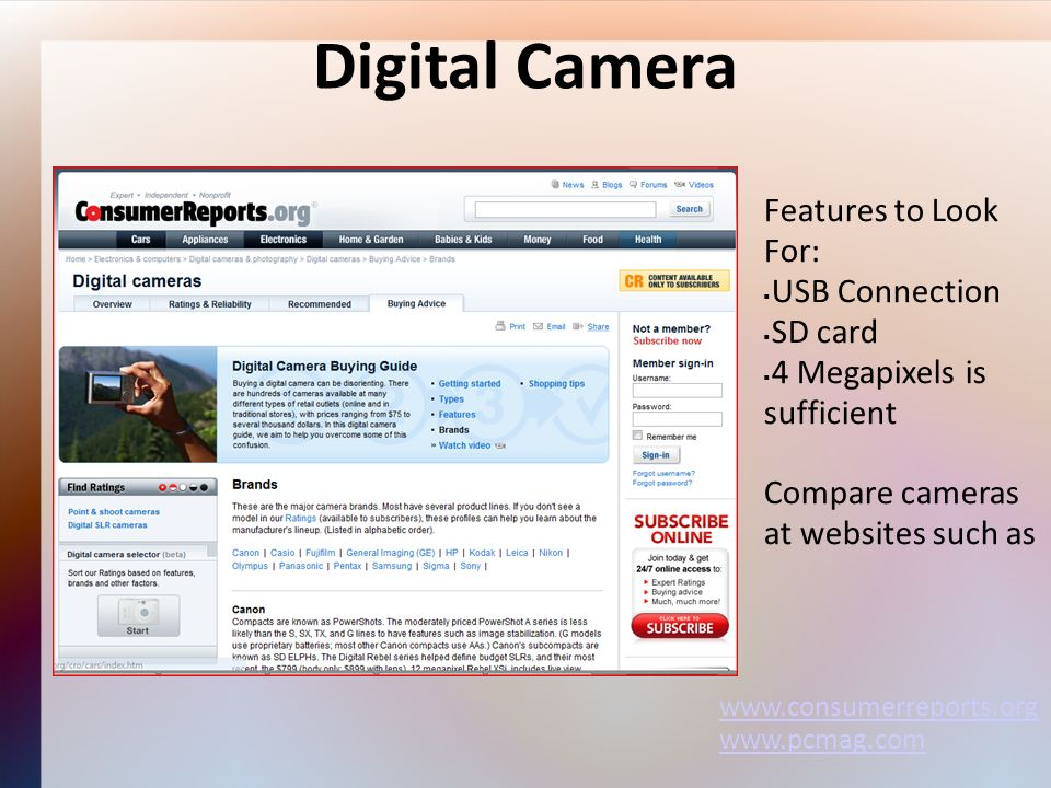 Digital Camera Features to Look For: USB Connection SD card 4 Megapixels is sufficient Compare cameras at websites such as www.consumerreports.org www.pcmag.com