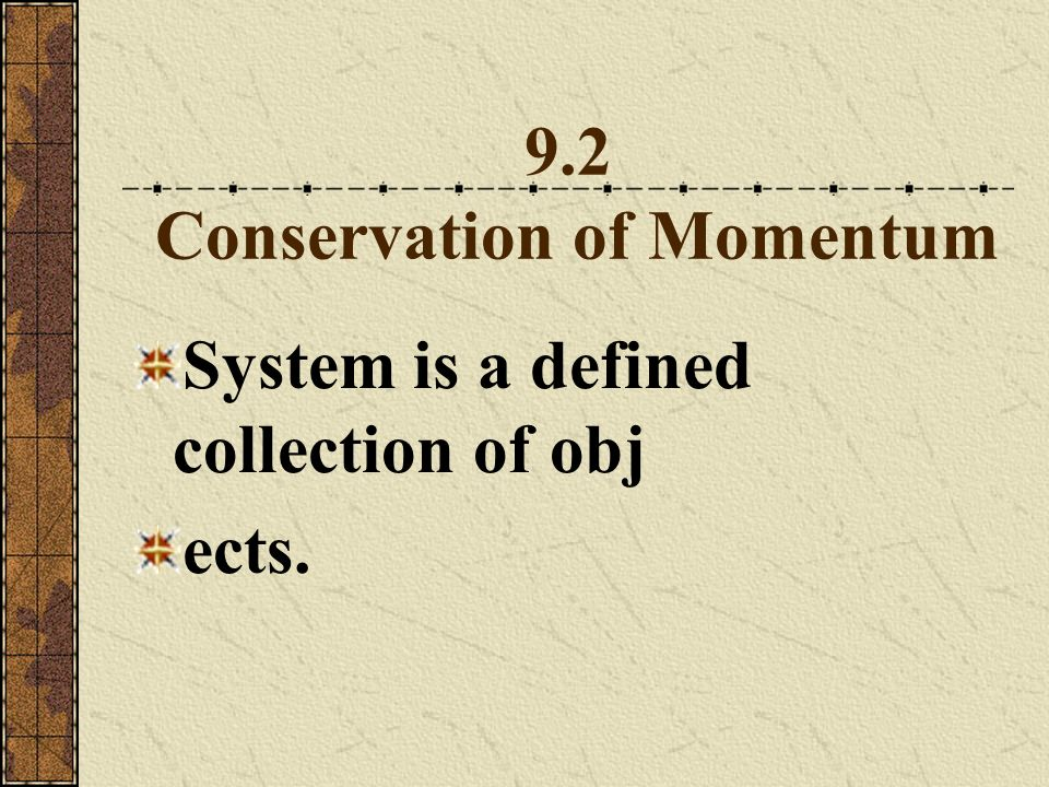 9.2 Conservation of Momentum System is a defined collection of obj ects.