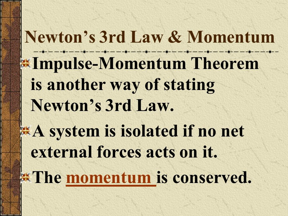 Newtons 3rd Law & Momentum Impulse-Momentum Theorem is another way of stating Newtons 3rd Law. A system is isolated if no net external forces acts on