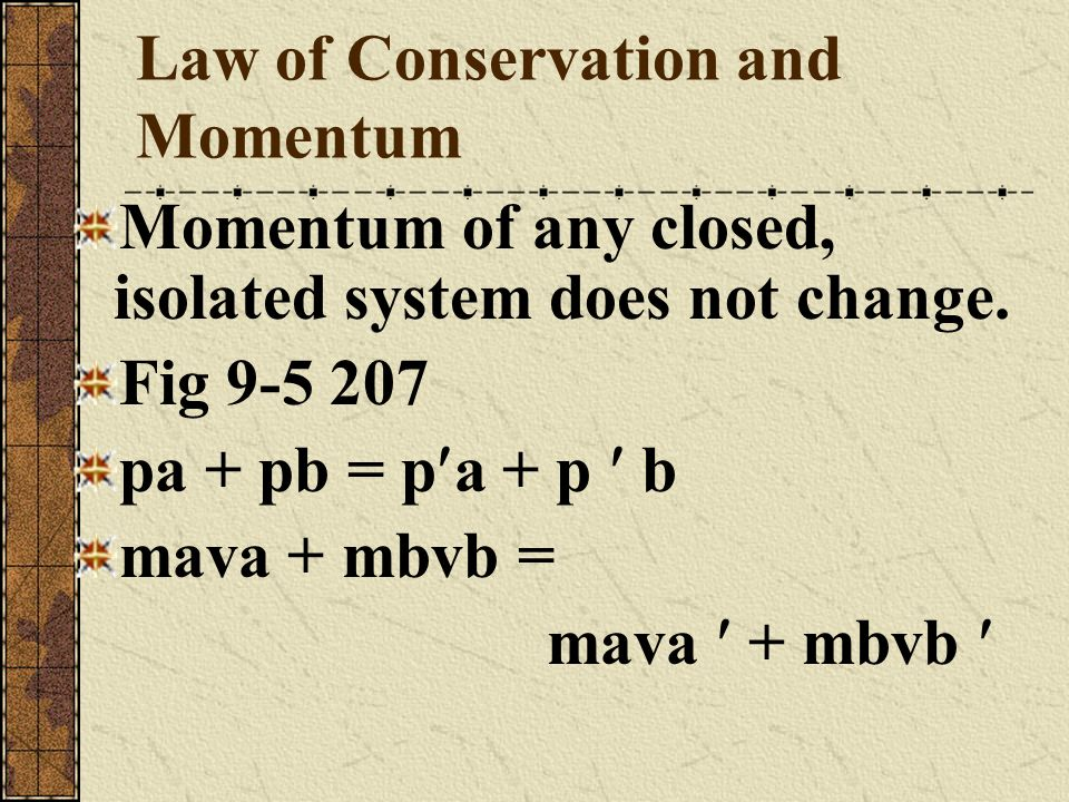 Law of Conservation and Momentum Momentum of any closed, isolated system does not change. Fig 9-5 207 pa + pb = p a + p b mava + mbvb = mava + mbvb