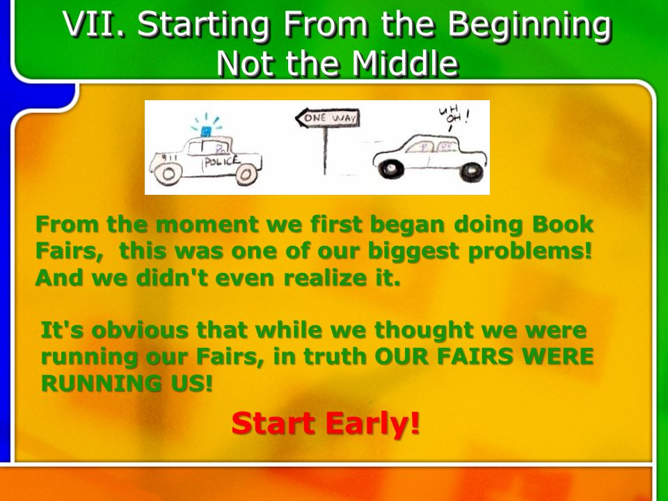 VII. Starting From the Beginning Not the Middle From the moment we first began doing Book Fairs, this was one of our biggest problems! And we didn't e