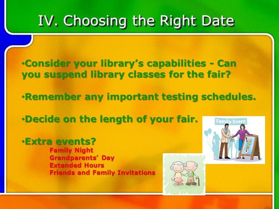 IV. Choosing the Right Date Consider your librarys capabilities - Can you suspend library classes for the fair? Remember any important testing schedul