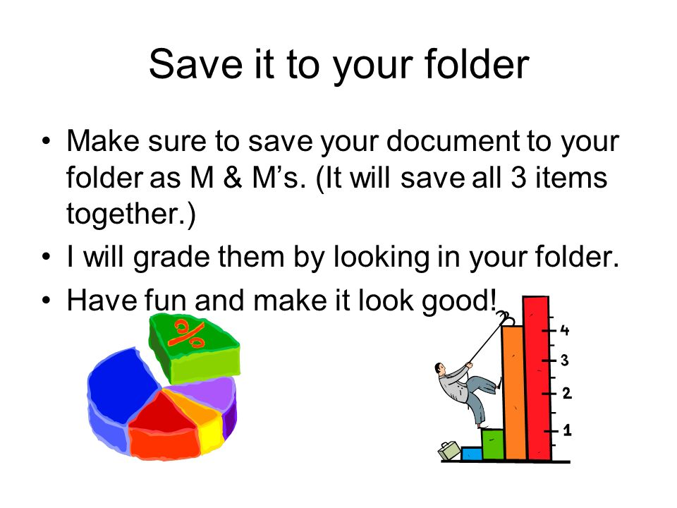 Save it to your folder Make sure to save your document to your folder as M & Ms. (It will save all 3 items together.) I will grade them by looking in