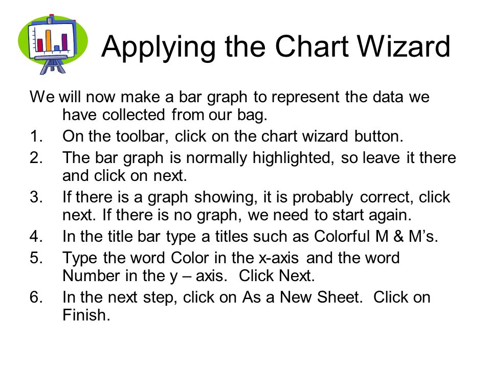 Applying the Chart Wizard We will now make a bar graph to represent the data we have collected from our bag. 1.On the toolbar, click on the chart wiza