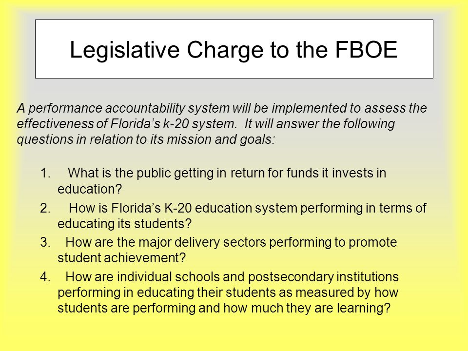 Legislative Charge to the FBOE 1. What is the public getting in return for funds it invests in education? 2. How is Floridas K-20 education system per