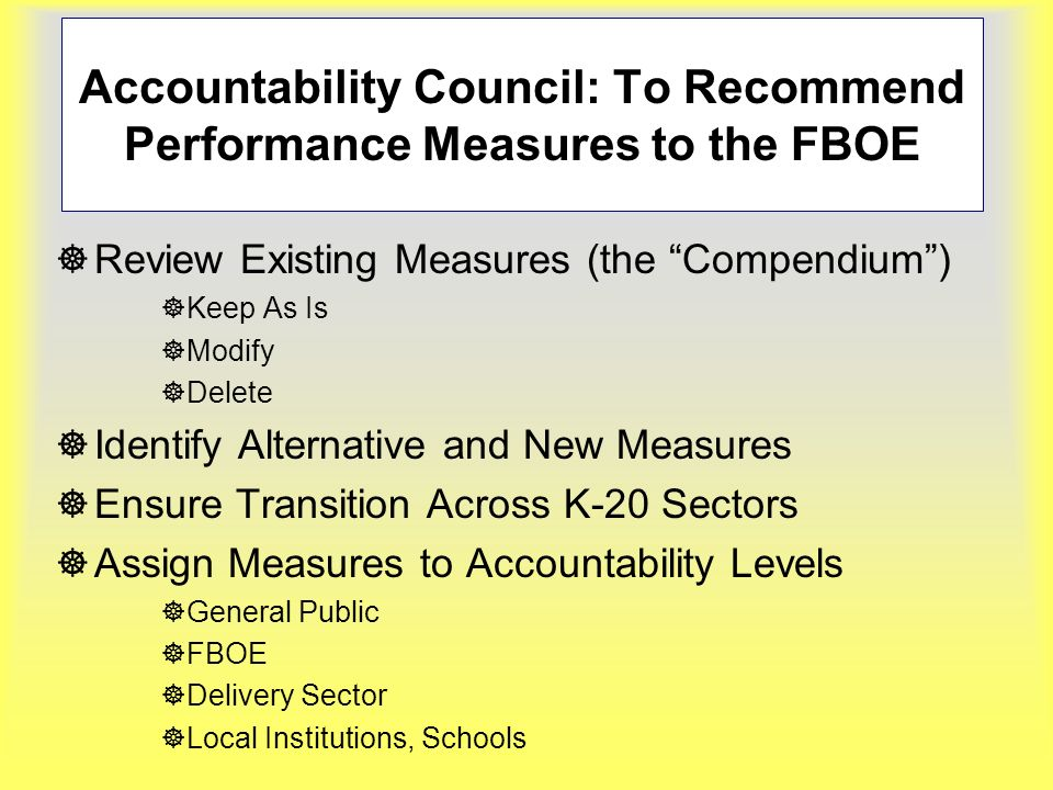 Accountability Council: To Recommend Performance Measures to the FBOE ]Review Existing Measures (the Compendium) ]Keep As Is ]Modify ]Delete ]Identify Alternative and New Measures ]Ensure Transition Across K-20 Sectors ]Assign Measures to Accountability Levels ]General Public ]FBOE ]Delivery Sector ]Local Institutions, Schools