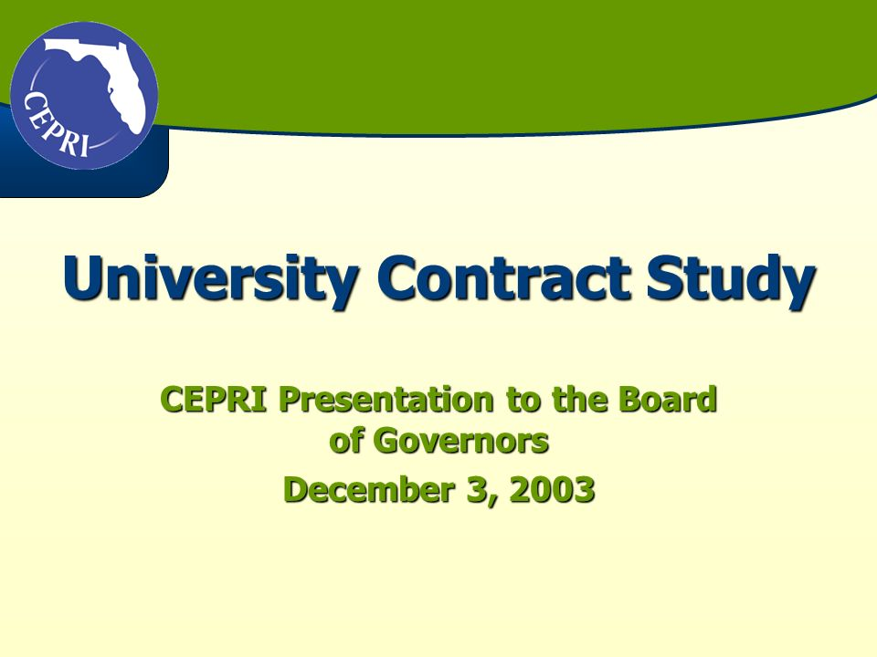 University Contracts UF/FSU proposed a 5-year contract between the Legislature and them during the 2003 SessionUF/FSU proposed a 5-year contract between the Legislature and them during the 2003 Session In response, the 2003 Legislature directed CEPRI to study the feasibility of 5-year contracts between the State and public universitiesIn response, the 2003 Legislature directed CEPRI to study the feasibility of 5-year contracts between the State and public universities