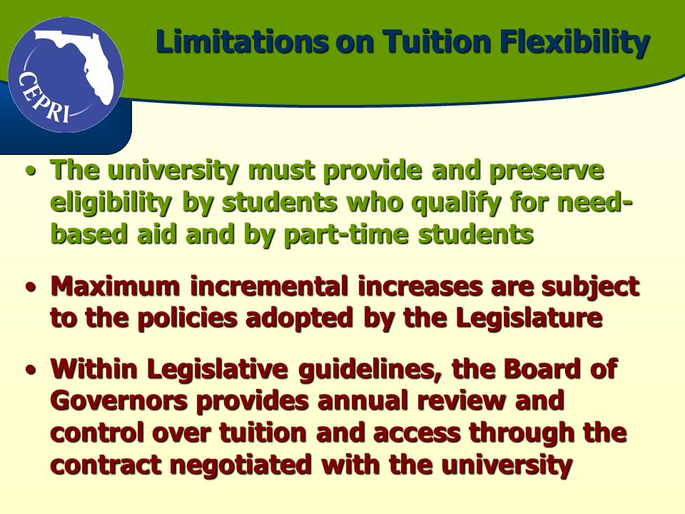 Limitations on Tuition Flexibility The university must provide and preserve eligibility by students who qualify for need- based aid and by part-time studentsThe university must provide and preserve eligibility by students who qualify for need- based aid and by part-time students Maximum incremental increases are subject to the policies adopted by the LegislatureMaximum incremental increases are subject to the policies adopted by the Legislature Within Legislative guidelines, the Board of Governors provides annual review and control over tuition and access through the contract negotiated with the universityWithin Legislative guidelines, the Board of Governors provides annual review and control over tuition and access through the contract negotiated with the university