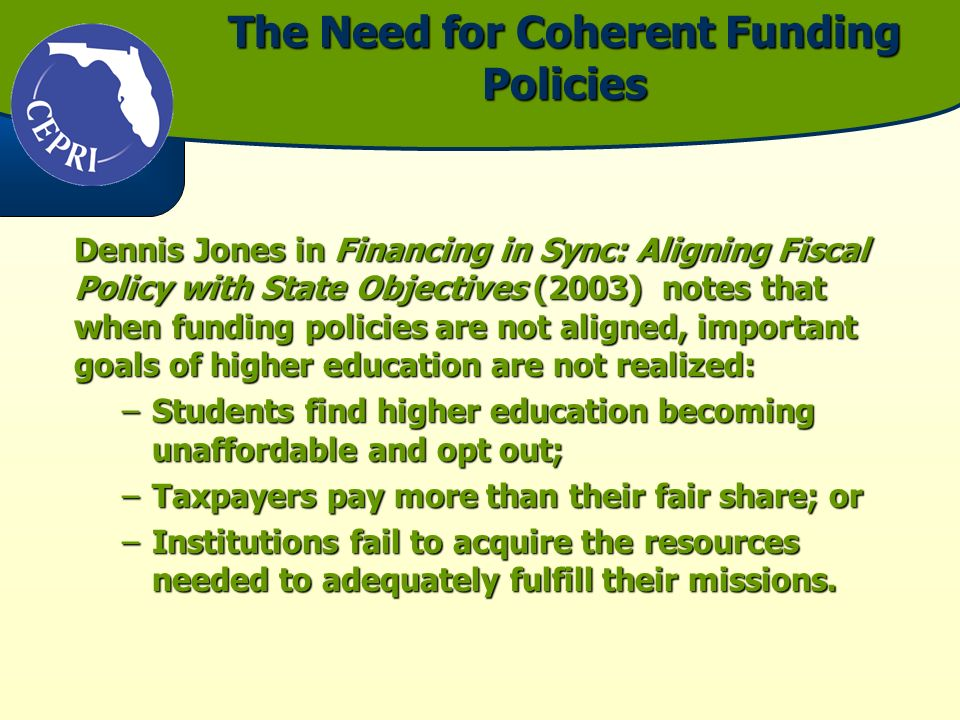 The Need for Coherent Funding Policies Dennis Jones in Financing in Sync: Aligning Fiscal Policy with State Objectives (2003) notes that when funding policies are not aligned, important goals of higher education are not realized: –Students find higher education becoming unaffordable and opt out; –Taxpayers pay more than their fair share; or –Institutions fail to acquire the resources needed to adequately fulfill their missions.