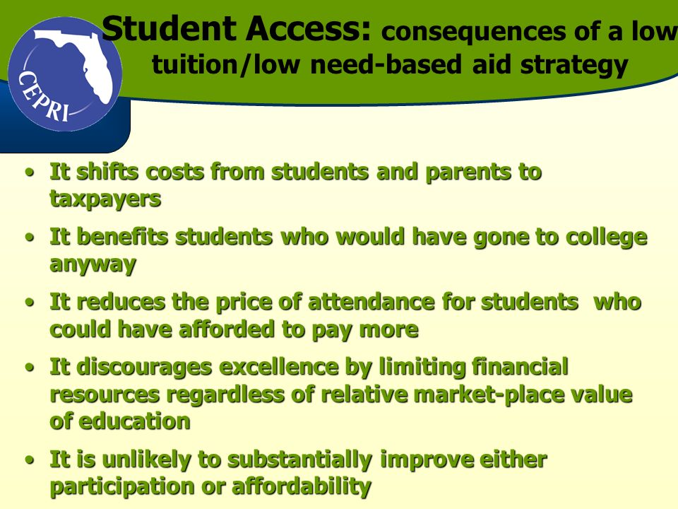 Student Access: consequences of a low tuition/low need-based aid strategy It shifts costs from students and parents to taxpayersIt shifts costs from students and parents to taxpayers It benefits students who would have gone to college anywayIt benefits students who would have gone to college anyway It reduces the price of attendance for students who could have afforded to pay moreIt reduces the price of attendance for students who could have afforded to pay more It discourages excellence by limiting financial resources regardless of relative market-place value of educationIt discourages excellence by limiting financial resources regardless of relative market-place value of education It is unlikely to substantially improve either participation or affordabilityIt is unlikely to substantially improve either participation or affordability