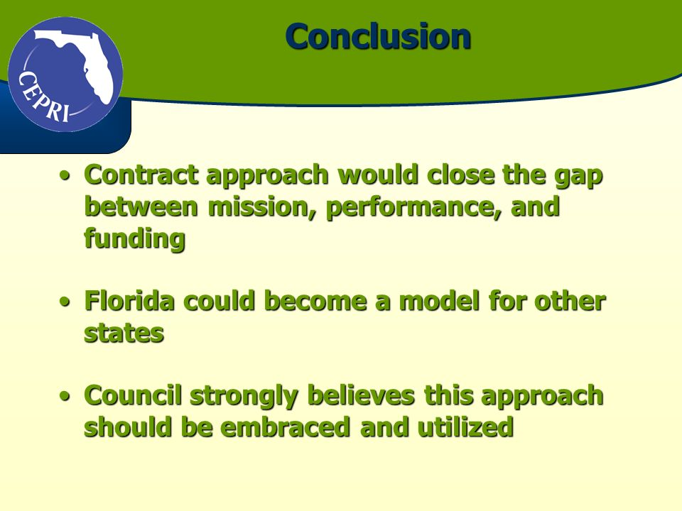 Conclusion Contract approach would close the gap between mission, performance, and fundingContract approach would close the gap between mission, performance, and funding Florida could become a model for other statesFlorida could become a model for other states Council strongly believes this approach should be embraced and utilizedCouncil strongly believes this approach should be embraced and utilized