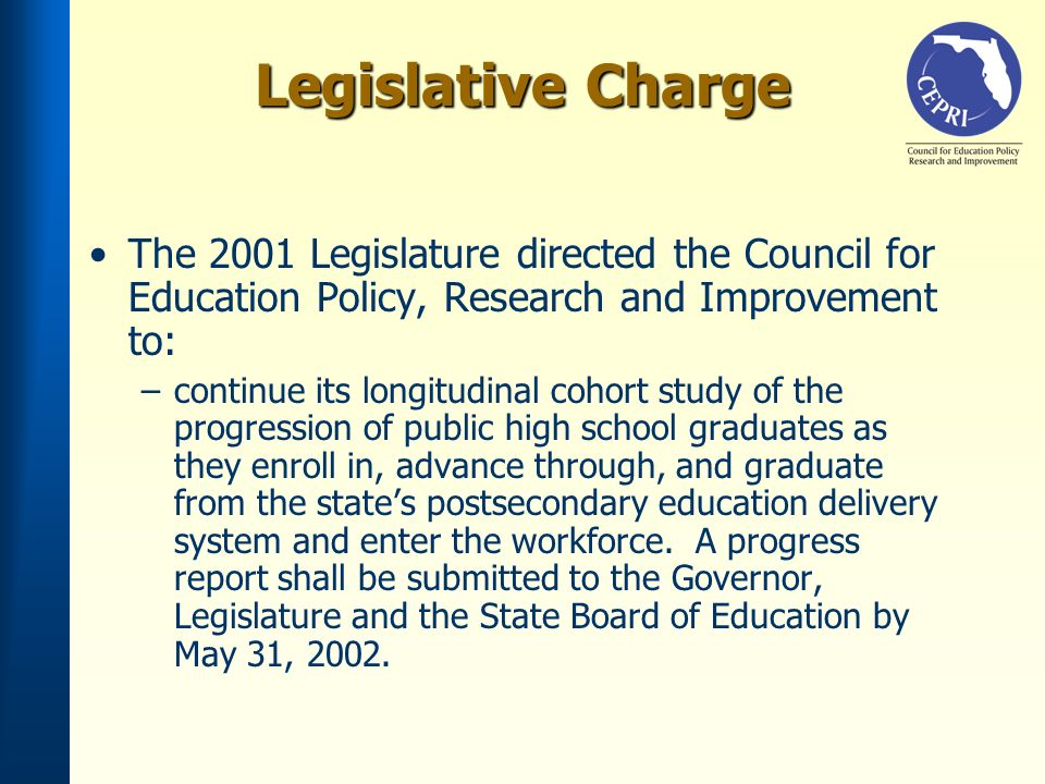 Legislative Charge The 2001 Legislature directed the Council for Education Policy, Research and Improvement to: –continue its longitudinal cohort study of the progression of public high school graduates as they enroll in, advance through, and graduate from the states postsecondary education delivery system and enter the workforce.