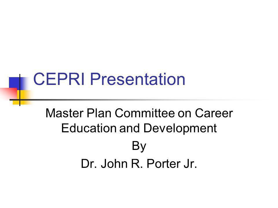 CEPRI Presentation Master Plan Committee on Career Education and Development By Dr. John R. Porter Jr.