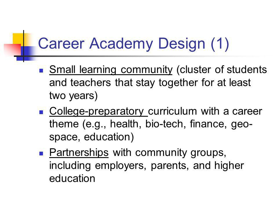 Career Academy Design (1) Small learning community (cluster of students and teachers that stay together for at least two years) College-preparatory cu