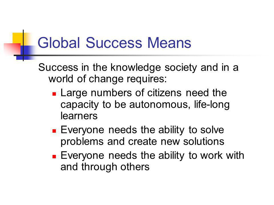 Global Success Means Success in the knowledge society and in a world of change requires: Large numbers of citizens need the capacity to be autonomous,